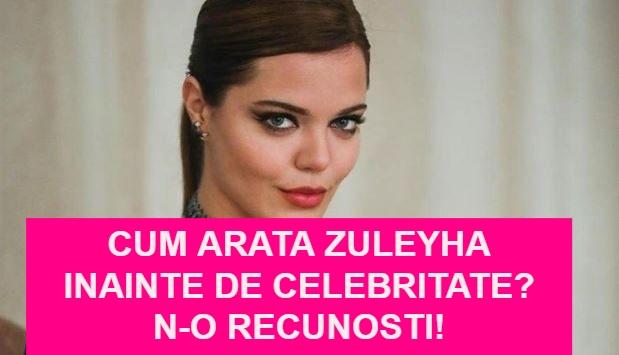 Cum arata Zuleyha inainte de celebritate